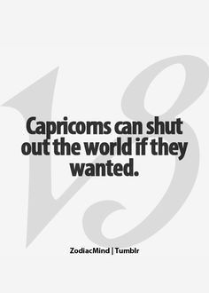 Capricorns Can Shut Out The World If They Wanted.  #Capricorn #quote