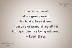 coolnsmart .com I am not ashamed of my grandparents for having been slaves. I am only ashamed of myself for having at one time being ashamed. — Ralph Ellison coolnsmart .com Ralph Ellison, Blue Hair Bows, One Time, Grandparents, Cards Against Humanity, Quotes, Grandmothers, Quotations, Quote