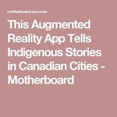 This Augmented Reality App Tells Indigenous Stories in Canadian Cities - Motherboard