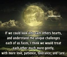 If we could look into each other's hearts & understand the unique challenges each of us faces, I think we would treat each other much more gently, with more love, patience, tolerance & care. Best Inspirational Quotes, Great Quotes, Motivational Quotes, Positive Quotes, Positive Traits, Humorous Quotes, Awesome Quotes, Quotable Quotes, Spiritual Quotes