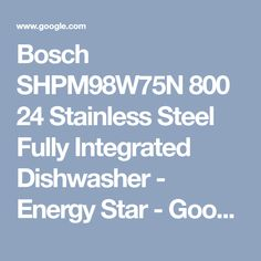Bosch Shpm98w75n 800 24 Stainless Steel Fully Integrated Dishwasher Energy Star Google Search