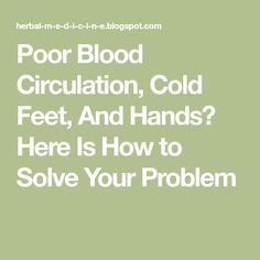 Poor Blood Circulation, Cold Feet, And Hands? Here Is How to Solve Your Problem