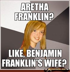 Musically Oblivious 8th Grader: aretha franklin?...