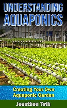 Understanding Aquaponics - Creating Your Own Aquaponic Garden (Self Sustained Living) by Jonathon Toth