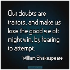 """""""Our doubts are traitors, and make us lose the good we oft might win, by fearing to attempt.""""- William Shakespeare"""