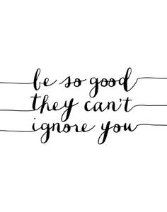 Be so good they can't ignore you.
