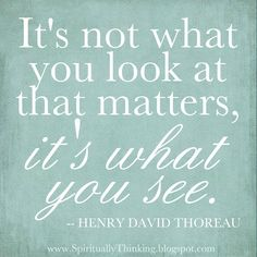 It's not what you look at that matters, it's what you see.  -- HENRY DAVID THOREAU