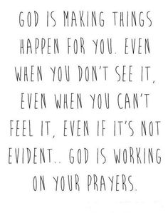<3 God is making things happen for you. Even when you don't see it, even when you can't feel it, even if it's not evident... God is working on your prayers.