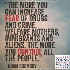 The more you can increase fear of drugs and crime welfare mothers immigrants and aliens the more you control all the people Noam Chomsky Noam Chomsky, Anarchism, Question Everything, Political Issues, Thing 1, Social Justice, Philosophy, Drugs, Feminism