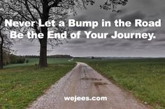 Never let a bump in the road be the end of your journey. Get on the road to personal empowerment and prosperity. Inspirational Wisdom Quotes, Hope Quotes, Uplifting Quotes, Change Quotes, Great Quotes, Positive Quotes, Random Quotes, Spiritual Path, How To Get Rich