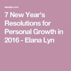 7 New Year's Resolutions for Personal Growth in 2016 - Elana Lyn