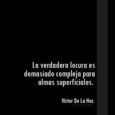 La verdadera locura es demasiado compleja para almas superficiales... Víctor De la Hoz...