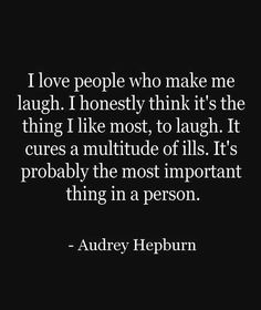 I love people who make me laugh. I honestly think it's the thing I like most, to laugh. It cures a multitude of ills. It's probably the most important thing in a person. ~Audrey Hepburn