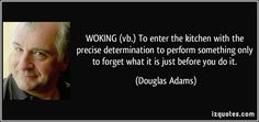 WOKING (vb.) To enter the kitchen with the precise determination to perform something only to forget what it is just before you do it. - Douglas Adams