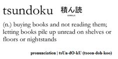 Tsundoku: Buying books and not reading them; typically piling them up with other unread books. by flubu #Books