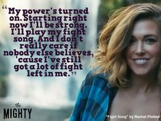 rachel platten quote: my power's turned on. starting right now i'll play my fight song. and i really don't care if nobody else believes, 'cause i've still got a lot of fight left in me.