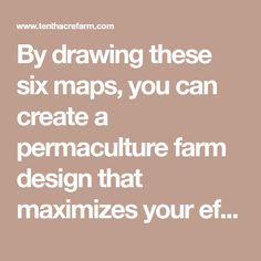 By drawing these six maps, you can create a permaculture farm design that maximizes your efforts for a low-maintenance homestead.