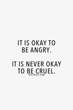 Just because your mad doesn't mean there is a right to be cruel...We all get over the mad moment..but the wounds from being cruel last a lifetime.