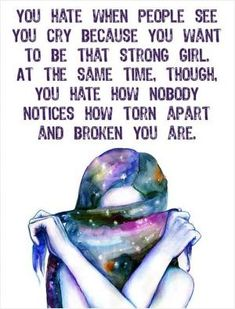 You hate when people see you cry because you want to be that strong girl. At the same time though, you hate how nobody notices how torn apart you are. Picture Quotes.