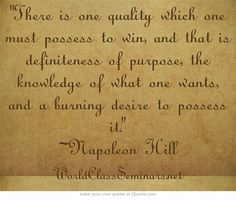 There is one quality which one must possess to win, and that is definiteness of purpose, the knowledge of what one wants, and a burning desire to possess it. ~Napoleon Hill  http://worldclassseminars.net/