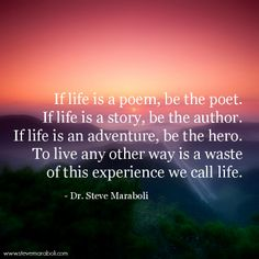 """If life is a poem, be the poet. If life is a story, be the author. If life is an adventure, be the hero. To live any other way is a waste of this experience we call life."" - Steve Maraboli #quote"