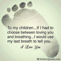 To my children... I'm not perfect and make mistakes...but don't ever doubt that I love you & think of you every day.