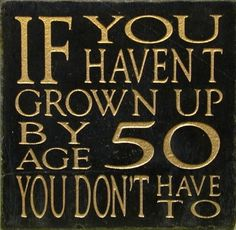 if you haven't grown up by the age of 50, you don't have to   | via T H E F U L L E R V I E W