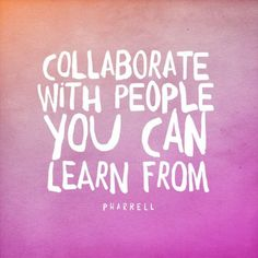 Collaborate with people you can learn from. #pharrell #quote
