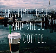 Take time to stop and smell the coffee. #coffee #quotes