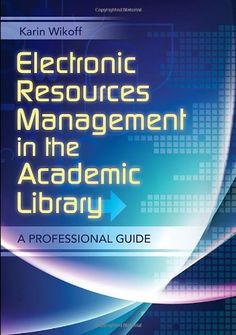 Electronic Resources Management in the Academic Library: A Professional Guide / Karin Wikoff. Classmark: 9852.b.252.6