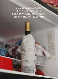 Quickly chill a bottle by wrapping it in a wet paper towel followed by 20 minutes in the freezer!