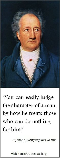 """""""You can easily judge the character of a man by how he treats those who can do nothing for him."""" (~von Goethe) 
