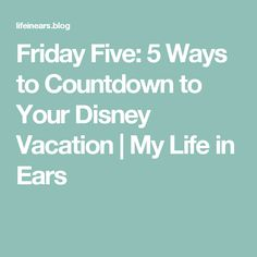 Friday Five:  5 Ways to Countdown to Your Disney Vacation | My Life in Ears