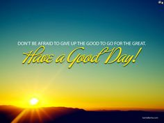 DON'T BE AFRAID TO GIVE UP GOOD TO GO FOR THE GREAT!! GOOD MORNING...HAPPY WEEKEND..!!