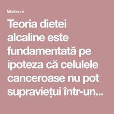 Teoria dietei alcaline este fundamentată pe ipoteza că celulele canceroase nu pot supraviețui într-un mediu alcalin. Susținătorii alimentației alcaline sunt de părere că prin reducerea nivelului de aciditate din corp se poate preveni cancerul și multe alte boli. Cancer, Health, Sport, Home, Food, Deporte, Health Care, Sports, Salud