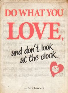 Do what you love, and dont look at the clock. - quote by Ann Landers, designed by ModCloth Words Quotes, Wise Words, Me Quotes, Sayings, Poster Quotes, Monday Quotes, Great Quotes, Quotes To Live By, Inspirational Quotes
