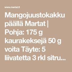 Mangojuustokakku päällä Martat   Pohja: 175 g kaurakeksejä 50 g voita Täyte: 5 liivatetta 3 rkl sitruunan mehua 1 sitruunan raastettu kuori 1 rs (200 g) maustamatonta tuorejuustoa 1 prk (250 g) maitorahkaa 2 dl makeuttamatonta mangososetta (esim. Bonne) 1 dl sokeria 2 tl vaniljasokeria 3 dl… Martini, Math Equations, Martinis