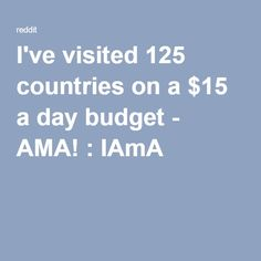 I've visited 125 countries on a $15 a day budget - AMA! : IAmA