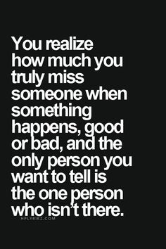You realize how much you truly miss someone when something happens, good or bad, and the only person you want to tell is the one person who isn't there. by HeavenInACoffeeCup