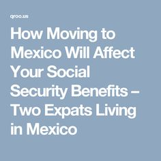 How Moving to Mexico Will Affect Your Social Security Benefits – Two Expats Living in Mexico