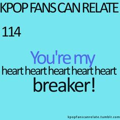 KPop Fans Can Relate #114: You're my heart heart heart heart heart breaker! ~~ <3.  Played this song so much, I believe I have memorized the dance.