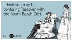I think you may be confusing Passover with the South Beach Diet.