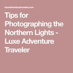 Tips for Photographing the Northern Lights - Luxe Adventure Traveler