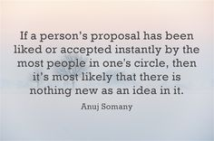 If a person's proposal has been liked or accepted instantly by the most people in one's circle, then it's most likely that there is nothing new as an idea in it.