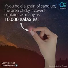 If you hold a grain of sand up, the area of sky it covers contains as many as 10,000 galaxies ☼