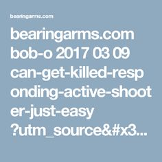 bearingarms.com bob-o 2017 03 09 can-get-killed-responding-active-shooter-just-easy ?utm_source=badaily&utm_medium=email&utm_campaign=nl