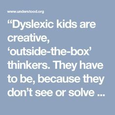 """""""Dyslexic kids are creative, 'outside-the-box' thinkers. They have to be, because they don't see or solve problems the same way other kids do. In school, unfortunately, they are sometimes written off as lazy, unmotivated, rude or even stupid. They aren't. Making Percy dyslexic was my way of honoring the potential of all the kids I've known who have those conditions. It's not a bad thing to be different. Sometimes, it's the mark of being very, very talented.""""  —RickRiordan.com"""