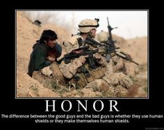 The difference between the good guys and the bad guys is whether they use human shields or they make themselves human shields. Honor, Courage, Commitment. Hooyah!