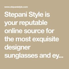 Stepani Style is your reputable online source for the most exquisite designer sunglasses and eyeglasses from world renowned fashion houses. Our mission is to provide unsurpassed and attentive customer service while offering unbeatable bargain prices. Shopping Sites, Customer Service, Eyeglasses, Houses, House Styles, Design, Clothing, Fashion, Eyewear