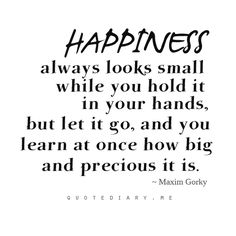 Happiness always look small while you hold it in your hands, but let it go, and you learn at once how big and precious it is - Maxim Gorky Wisdom Quotes, Words Quotes, Wise Words, Quotes To Live By, Cute Quotes, Great Quotes, Funny Quotes, Inspirational Quotes, Inspiring Sayings